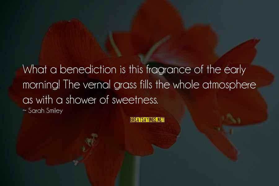Atmosphere Sayings By Sarah Smiley: What a benediction is this fragrance of the early morning! The vernal grass fills the