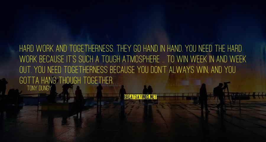 Atmosphere Sayings By Tony Dungy: Hard work and togetherness. They go hand in hand. You need the hard work because