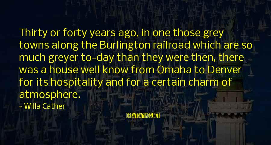 Atmosphere Sayings By Willa Cather: Thirty or forty years ago, in one those grey towns along the Burlington railroad which