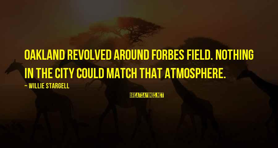 Atmosphere Sayings By Willie Stargell: Oakland revolved around Forbes Field. Nothing in the city could match that atmosphere.