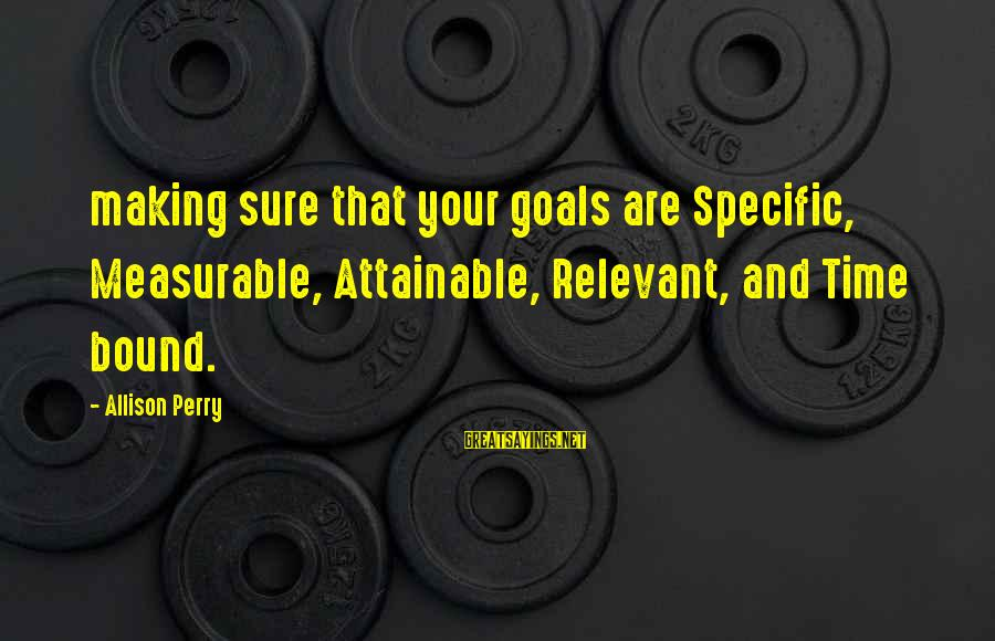 Attainable Goals Sayings By Allison Perry: making sure that your goals are Specific, Measurable, Attainable, Relevant, and Time bound.