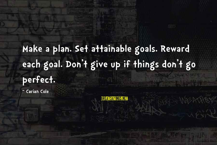 Attainable Goals Sayings By Carian Cole: Make a plan. Set attainable goals. Reward each goal. Don't give up if things don't