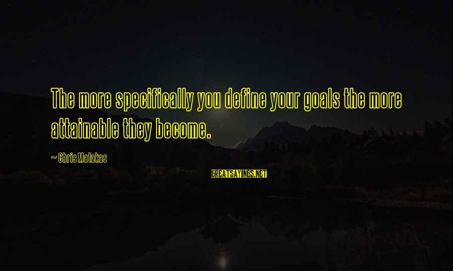 Attainable Goals Sayings By Chris Matakas: The more specifically you define your goals the more attainable they become.