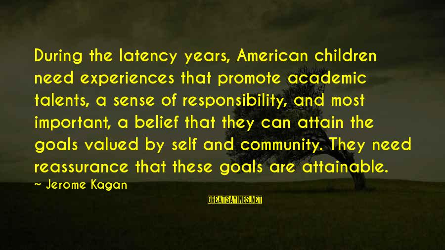 Attainable Goals Sayings By Jerome Kagan: During the latency years, American children need experiences that promote academic talents, a sense of