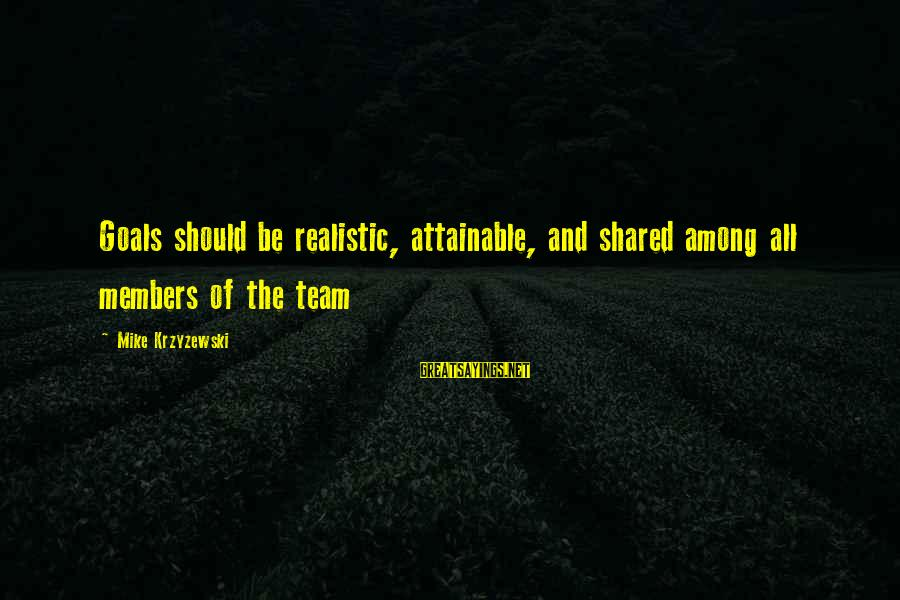 Attainable Goals Sayings By Mike Krzyzewski: Goals should be realistic, attainable, and shared among all members of the team
