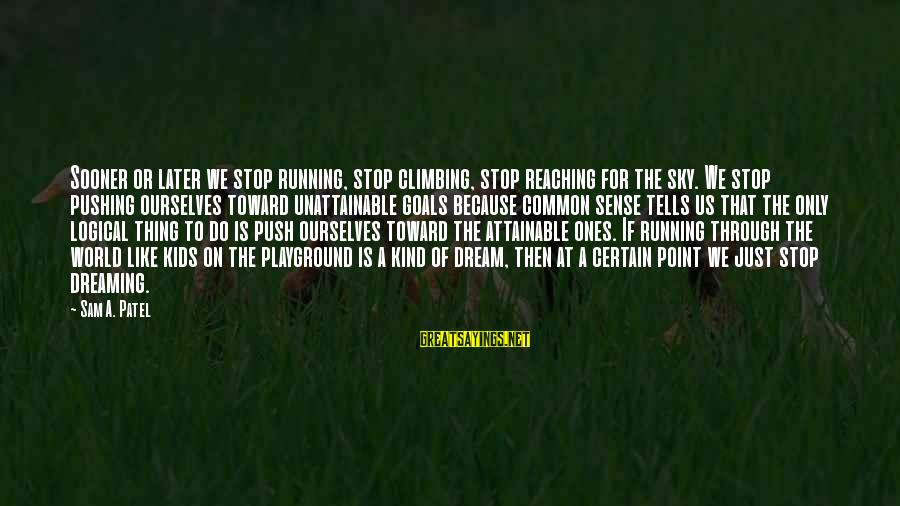 Attainable Goals Sayings By Sam A. Patel: Sooner or later we stop running, stop climbing, stop reaching for the sky. We stop