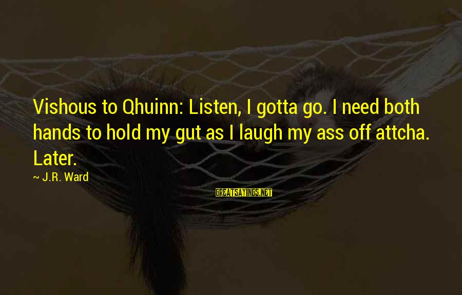 Attcha Sayings By J.R. Ward: Vishous to Qhuinn: Listen, I gotta go. I need both hands to hold my gut
