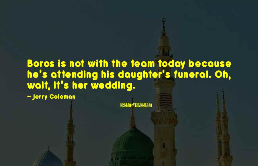 Attending Funeral Sayings By Jerry Coleman: Boros is not with the team today because he's attending his daughter's funeral. Oh, wait,