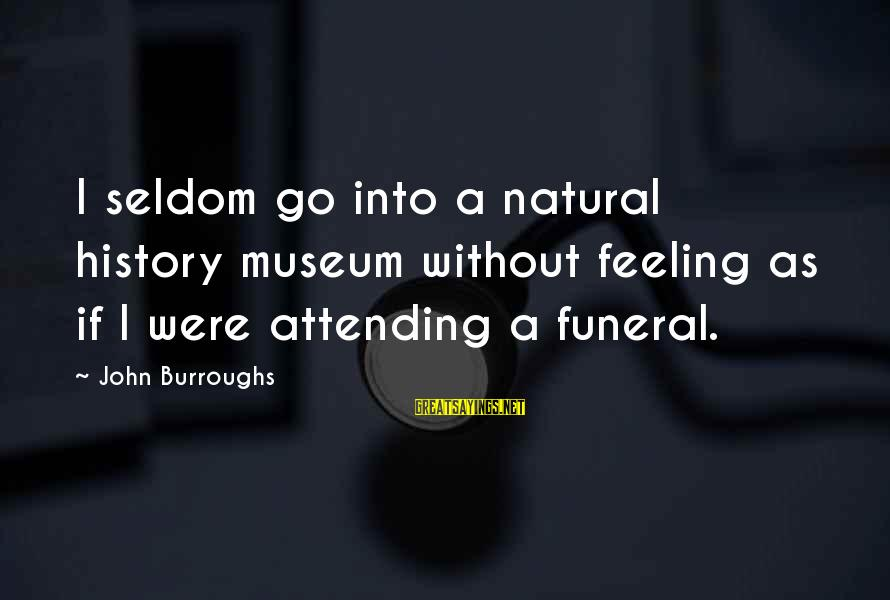 Attending Funeral Sayings By John Burroughs: I seldom go into a natural history museum without feeling as if I were attending