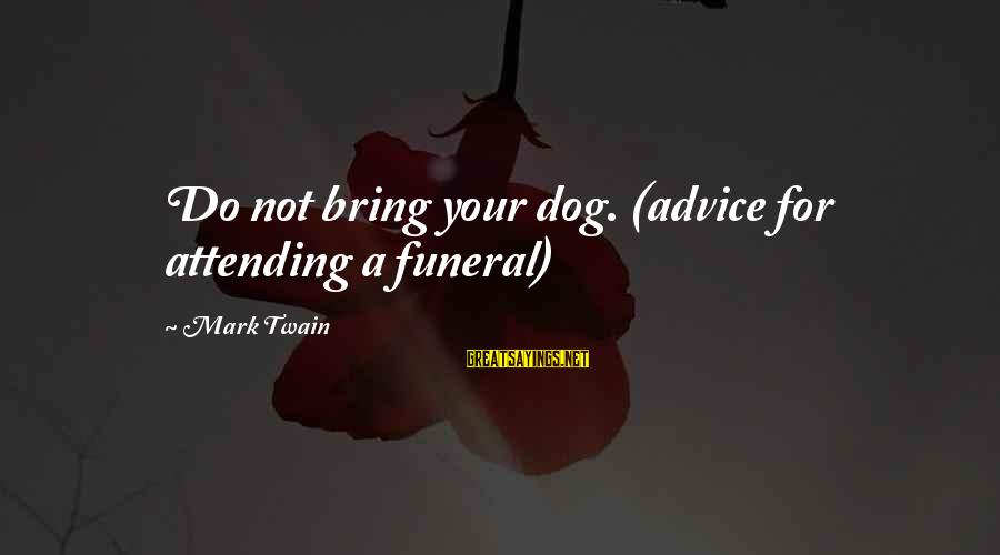 Attending Funeral Sayings By Mark Twain: Do not bring your dog. (advice for attending a funeral)