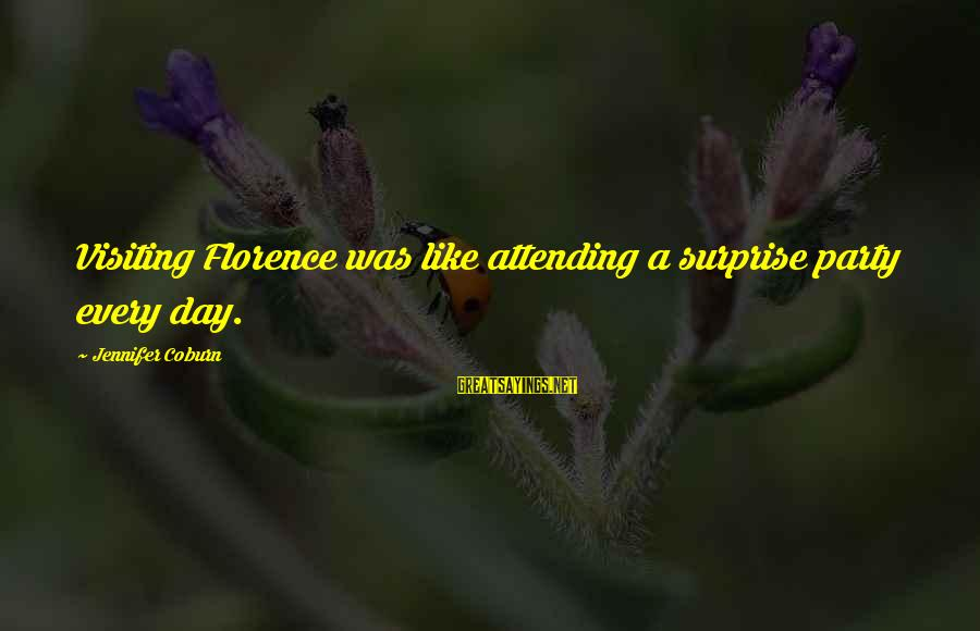 Attending Party Sayings By Jennifer Coburn: Visiting Florence was like attending a surprise party every day.