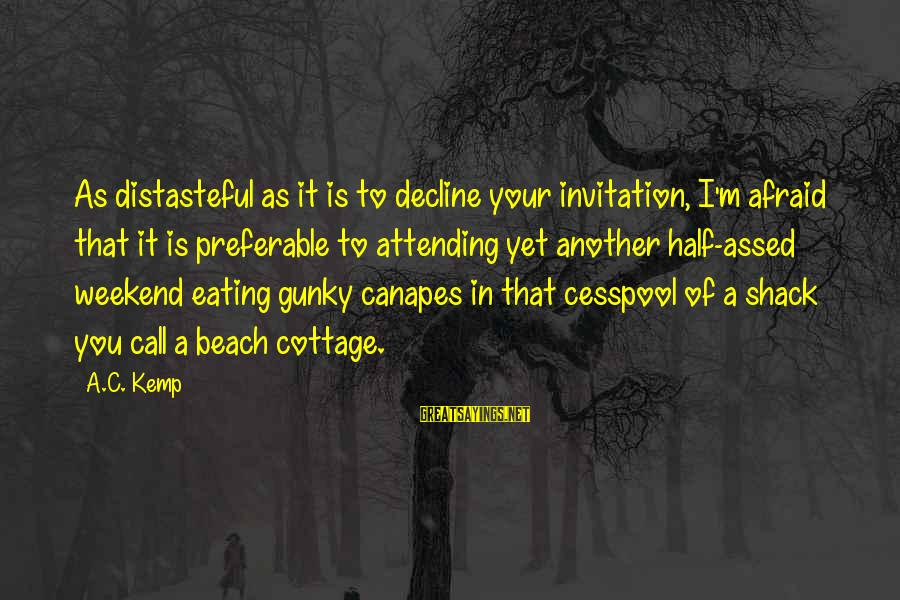 Attending Sayings By A.C. Kemp: As distasteful as it is to decline your invitation, I'm afraid that it is preferable