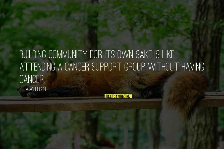 Attending Sayings By Alan Hirsch: Building community for its own sake is like attending a cancer support group without having