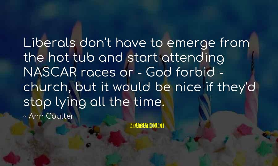 Attending Sayings By Ann Coulter: Liberals don't have to emerge from the hot tub and start attending NASCAR races or