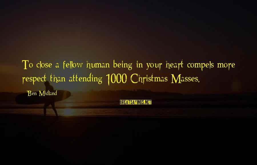 Attending Sayings By Ben Midland: To close a fellow human being in your heart compels more respect than attending 1000
