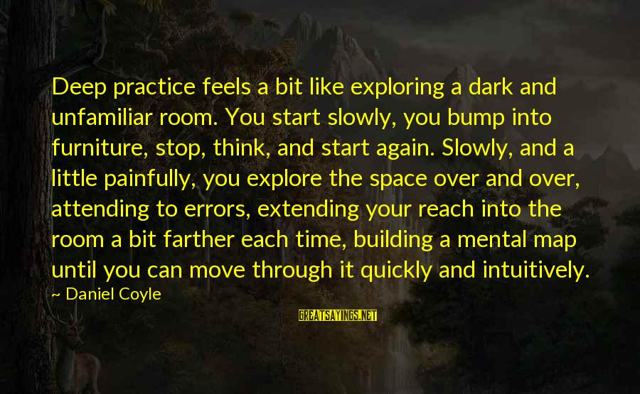 Attending Sayings By Daniel Coyle: Deep practice feels a bit like exploring a dark and unfamiliar room. You start slowly,
