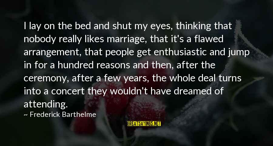 Attending Sayings By Frederick Barthelme: I lay on the bed and shut my eyes, thinking that nobody really likes marriage,