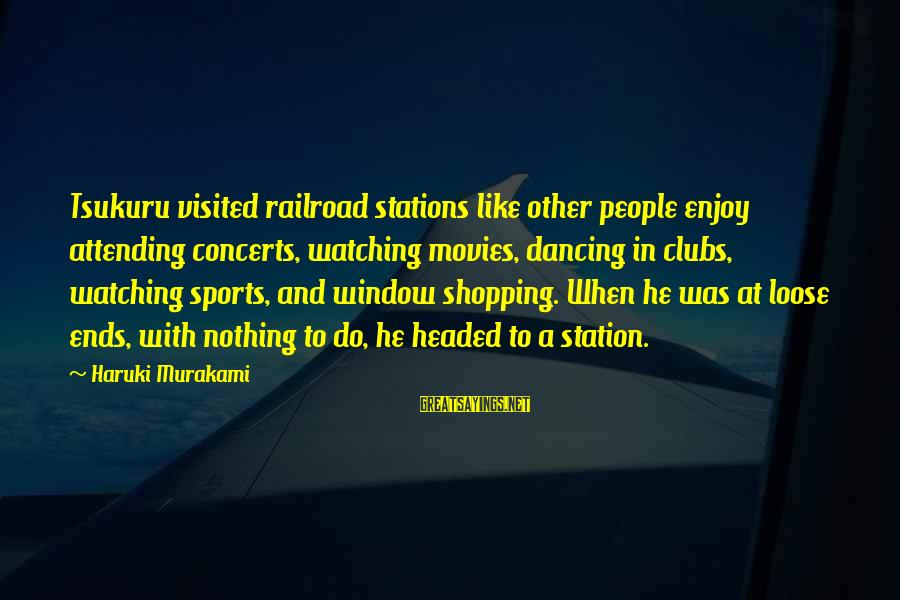 Attending Sayings By Haruki Murakami: Tsukuru visited railroad stations like other people enjoy attending concerts, watching movies, dancing in clubs,