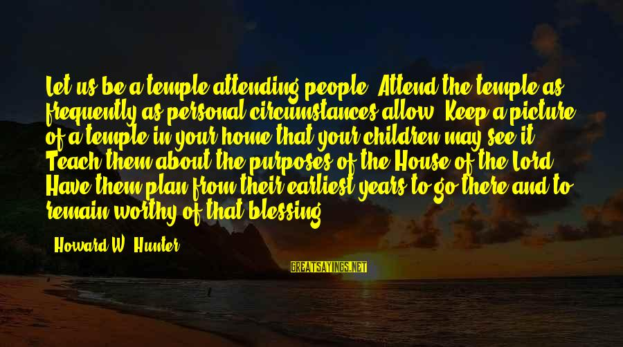 Attending Sayings By Howard W. Hunter: Let us be a temple-attending people. Attend the temple as frequently as personal circumstances allow.