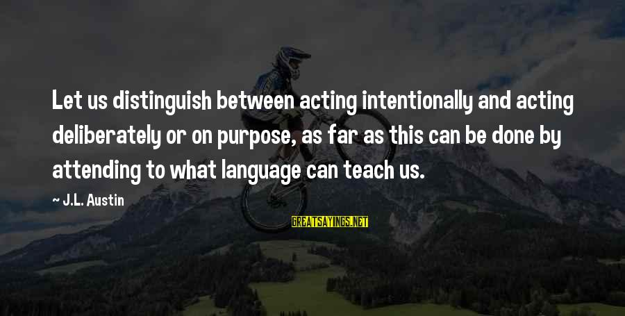 Attending Sayings By J.L. Austin: Let us distinguish between acting intentionally and acting deliberately or on purpose, as far as