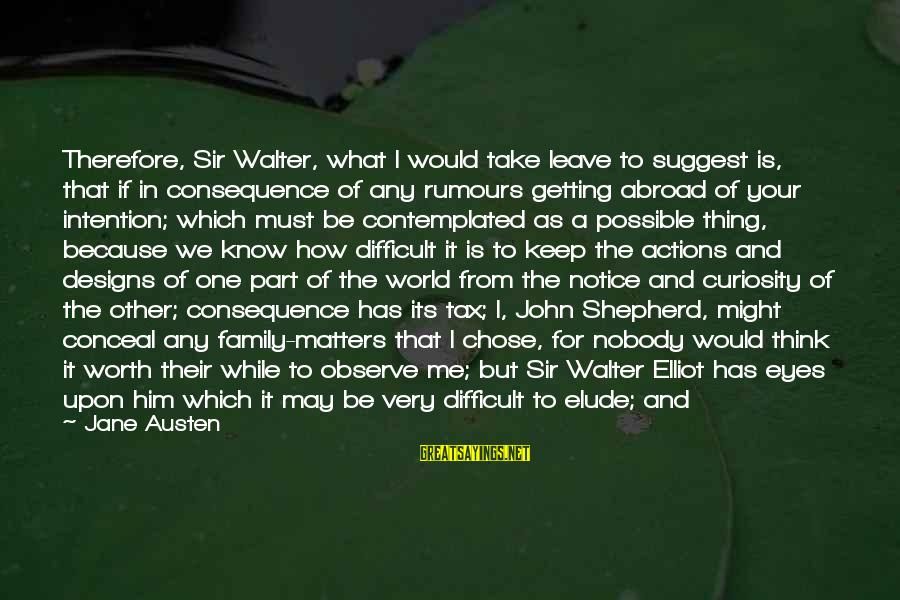 Attending Sayings By Jane Austen: Therefore, Sir Walter, what I would take leave to suggest is, that if in consequence
