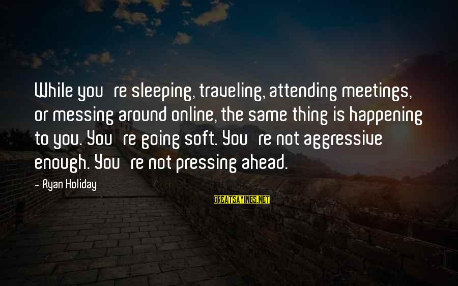 Attending Sayings By Ryan Holiday: While you're sleeping, traveling, attending meetings, or messing around online, the same thing is happening