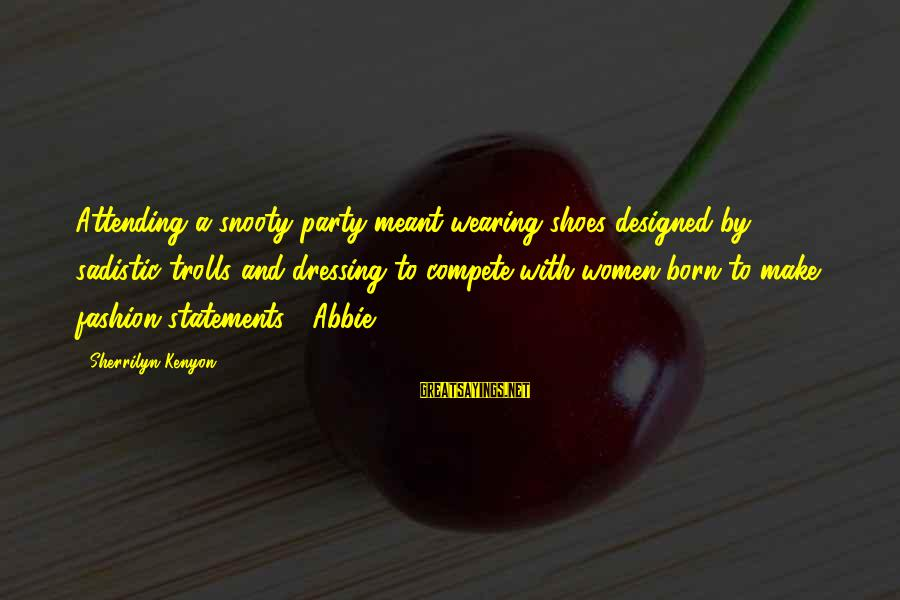 Attending Sayings By Sherrilyn Kenyon: Attending a snooty party meant wearing shoes designed by sadistic trolls and dressing to compete