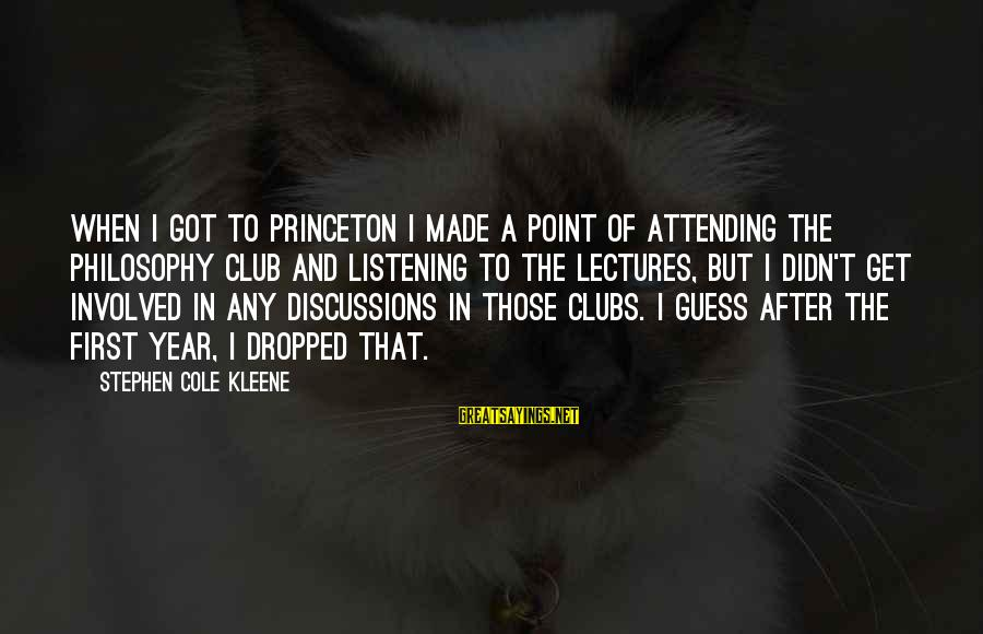 Attending Sayings By Stephen Cole Kleene: When I got to Princeton I made a point of attending the Philosophy Club and