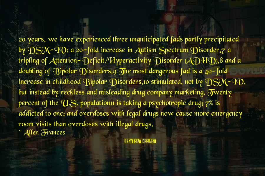 Attention Deficit Disorder Sayings By Allen Frances: 20 years, we have experienced three unanticipated fads partly precipitated by DSM-IV: a 20-fold increase
