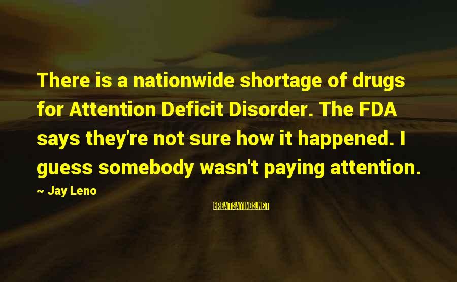 Attention Deficit Disorder Sayings By Jay Leno: There is a nationwide shortage of drugs for Attention Deficit Disorder. The FDA says they're