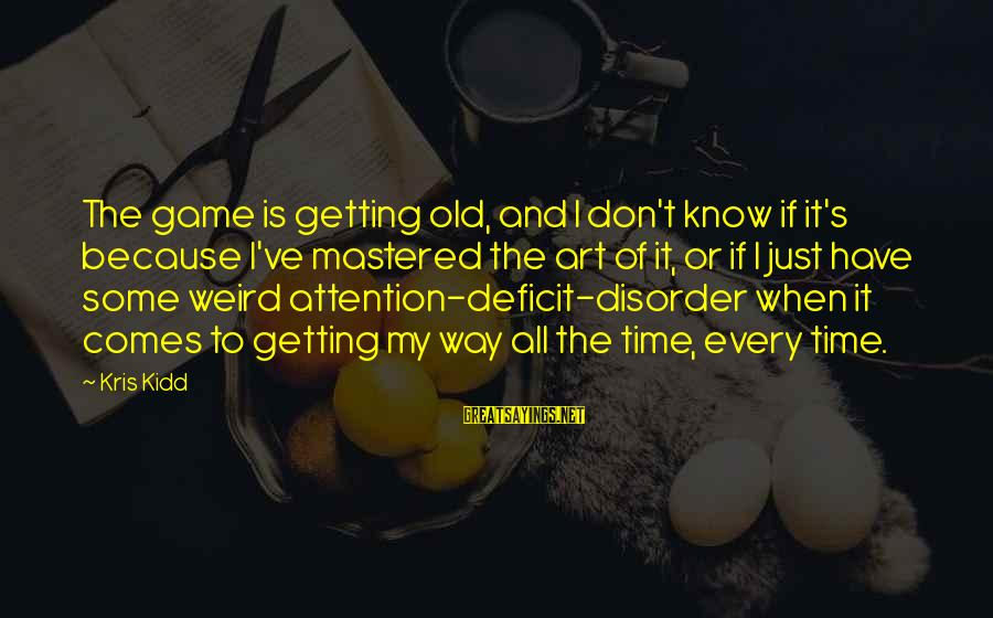 Attention Deficit Disorder Sayings By Kris Kidd: The game is getting old, and I don't know if it's because I've mastered the