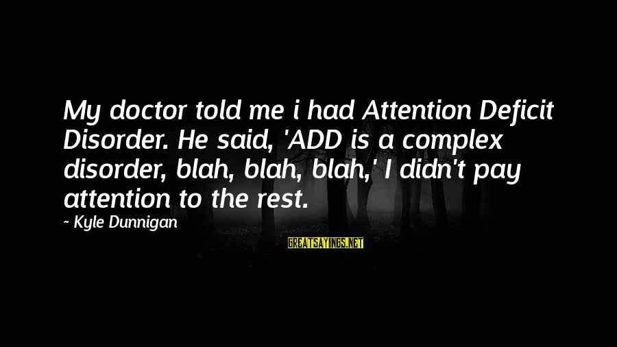 Attention Deficit Disorder Sayings By Kyle Dunnigan: My doctor told me i had Attention Deficit Disorder. He said, 'ADD is a complex