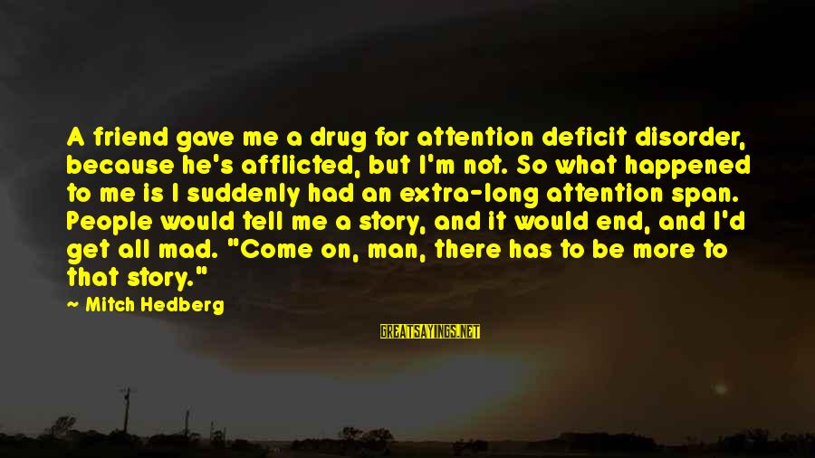 Attention Deficit Disorder Sayings By Mitch Hedberg: A friend gave me a drug for attention deficit disorder, because he's afflicted, but I'm