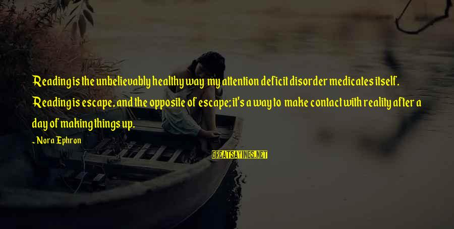 Attention Deficit Disorder Sayings By Nora Ephron: Reading is the unbelievably healthy way my attention deficit disorder medicates itself. Reading is escape,