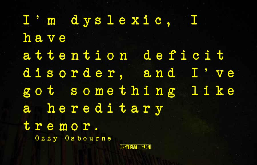 Attention Deficit Disorder Sayings By Ozzy Osbourne: I'm dyslexic, I have attention-deficit disorder, and I've got something like a hereditary tremor.