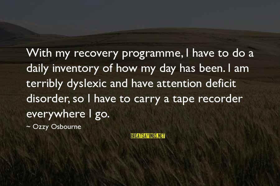Attention Deficit Disorder Sayings By Ozzy Osbourne: With my recovery programme, I have to do a daily inventory of how my day