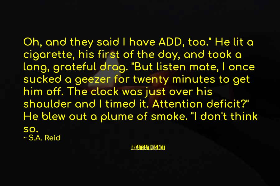 """Attention Deficit Disorder Sayings By S.A. Reid: Oh, and they said I have ADD, too."""" He lit a cigarette, his first of"""