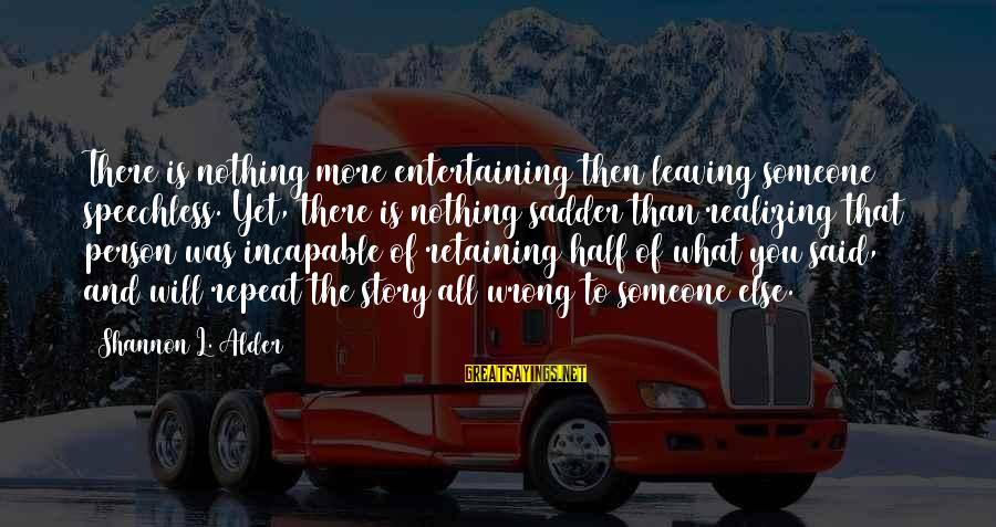 Attention Deficit Disorder Sayings By Shannon L. Alder: There is nothing more entertaining then leaving someone speechless. Yet, there is nothing sadder than