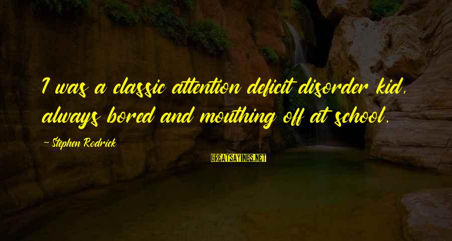 Attention Deficit Disorder Sayings By Stephen Rodrick: I was a classic attention deficit disorder kid, always bored and mouthing off at school.