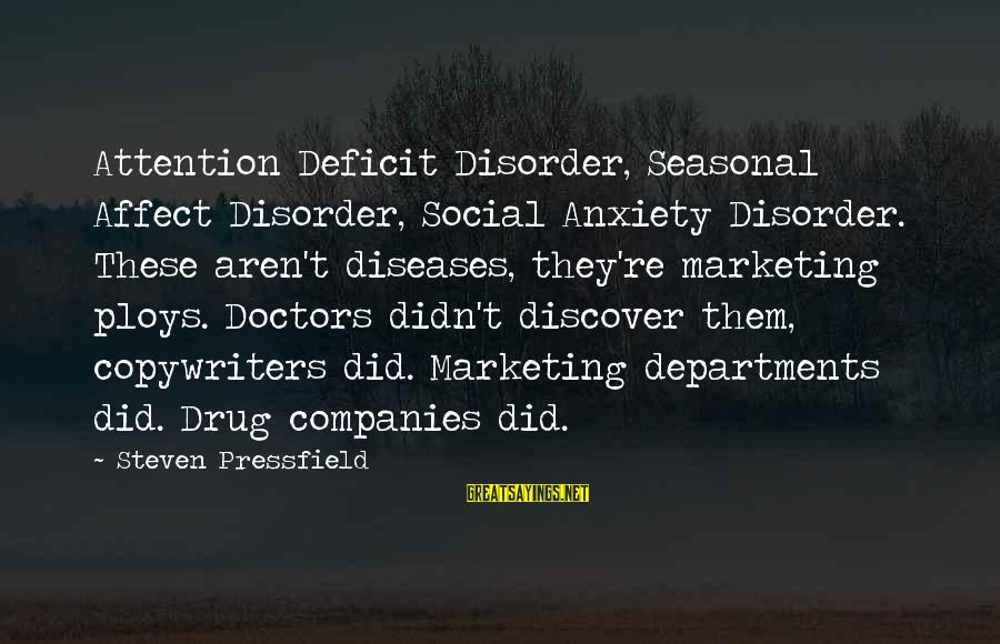 Attention Deficit Disorder Sayings By Steven Pressfield: Attention Deficit Disorder, Seasonal Affect Disorder, Social Anxiety Disorder. These aren't diseases, they're marketing ploys.