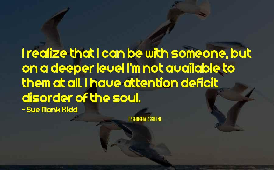 Attention Deficit Disorder Sayings By Sue Monk Kidd: I realize that I can be with someone, but on a deeper level I'm not