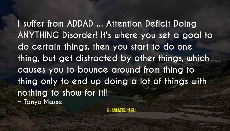 Attention Deficit Disorder Sayings By Tanya Masse: I suffer from ADDAD ... Attention Deficit Doing ANYTHING Disorder! It's where you set a