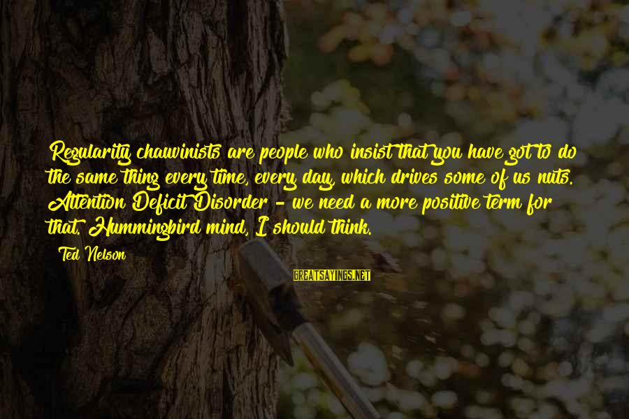 Attention Deficit Disorder Sayings By Ted Nelson: Regularity chauvinists are people who insist that you have got to do the same thing