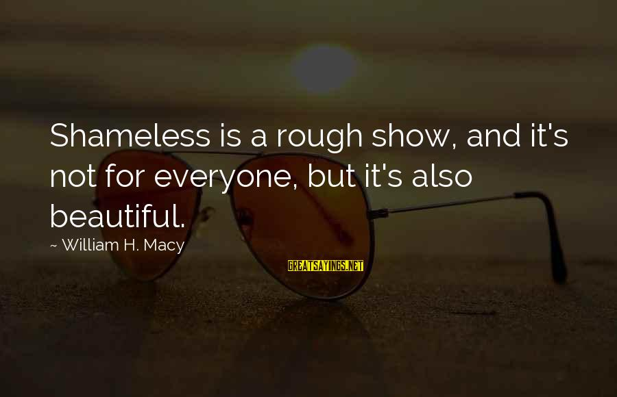 Atticus And The Trial Sayings By William H. Macy: Shameless is a rough show, and it's not for everyone, but it's also beautiful.