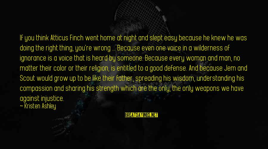 Atticus Mockingbird Sayings By Kristen Ashley: If you think Atticus Finch went home at night and slept easy because he knew