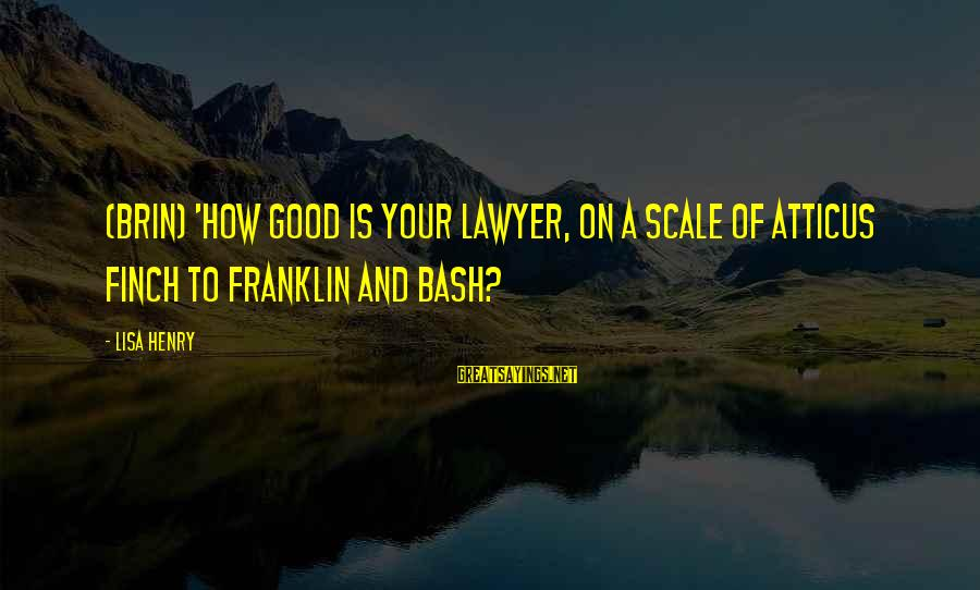 Atticus Mockingbird Sayings By Lisa Henry: (Brin) 'How good is your lawyer, on a scale of Atticus Finch to Franklin and