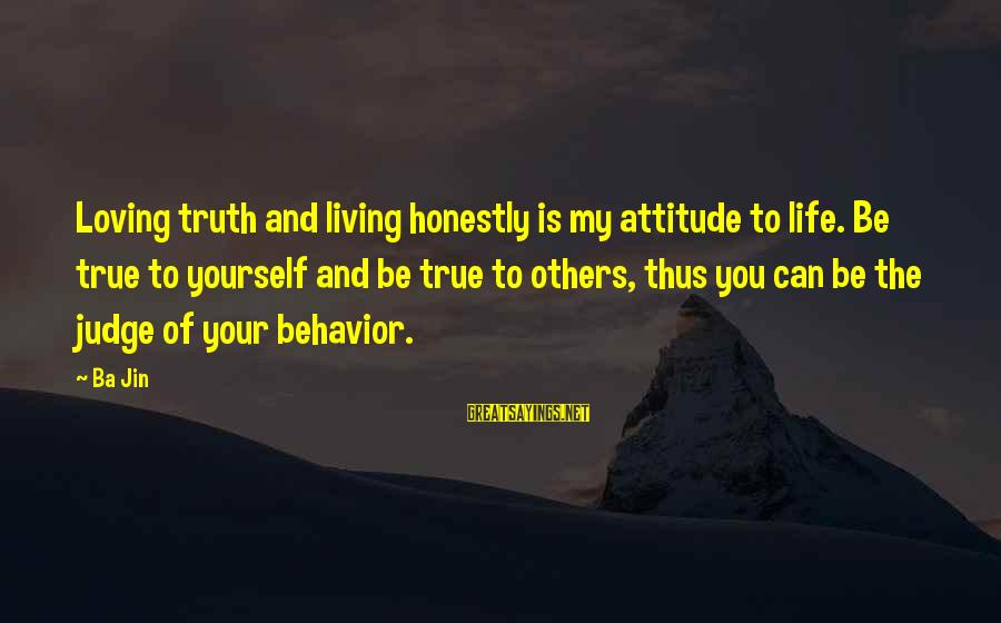 Attitude And Behavior Sayings By Ba Jin: Loving truth and living honestly is my attitude to life. Be true to yourself and