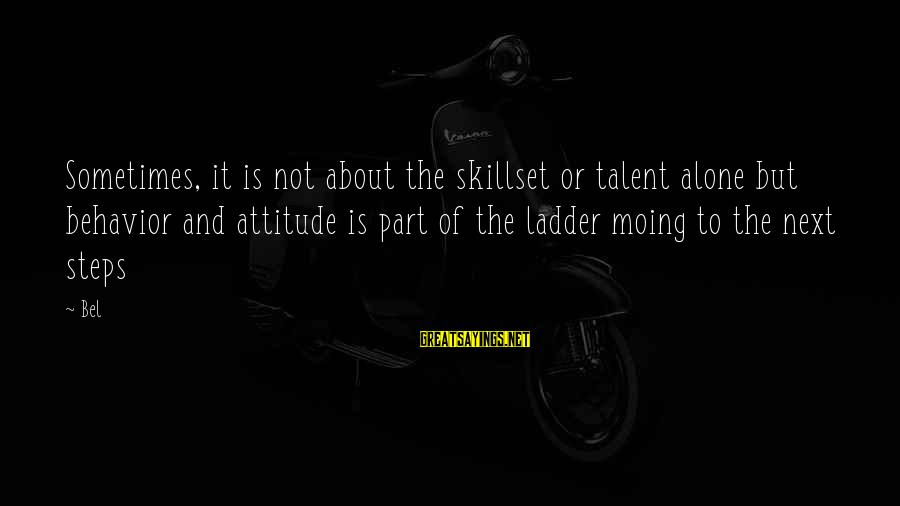Attitude And Behavior Sayings By Bel: Sometimes, it is not about the skillset or talent alone but behavior and attitude is