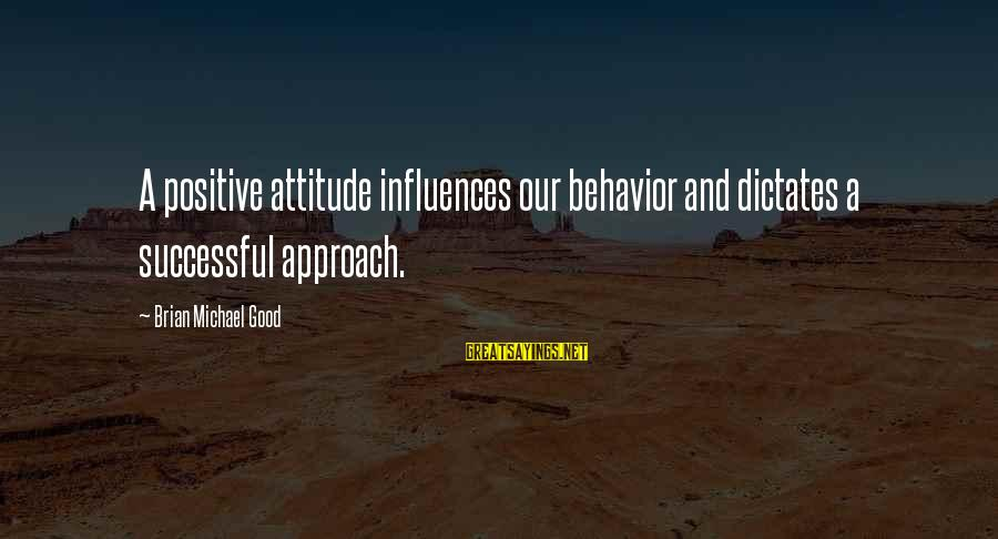 Attitude And Behavior Sayings By Brian Michael Good: A positive attitude influences our behavior and dictates a successful approach.