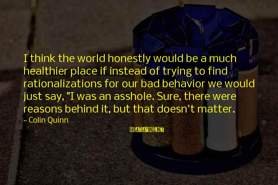 Attitude And Behavior Sayings By Colin Quinn: I think the world honestly would be a much healthier place if instead of trying
